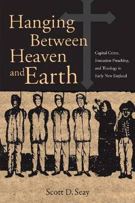 Hanging Between Heaven and Earth: Capital Crime, Execution Preaching, and Theology in Early New England