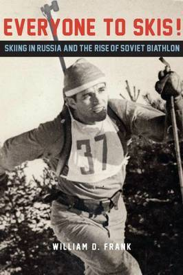 Everyone to Skis!: Skiing in Russia and the Rise of Soviet Biathlon