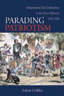 Parading Patriotism: Independence Day Celebrations in the Urban Midwest 1826-1876