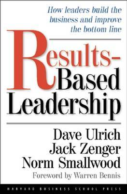 Results-Based Leadership: How Leaders Build the Business and Improve the Bottom Line