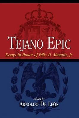 Tejano Epic: Essays in Honor of Felix D.Almaraz, Jr.