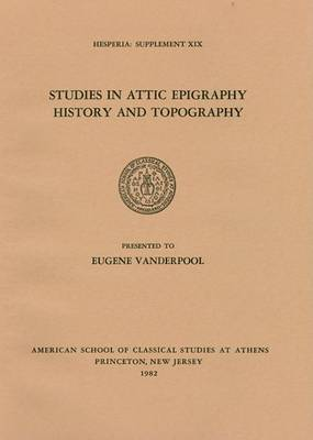 Studies in Attic Epigraphy, History and Topography in Honor of Eugene Vanderpool
