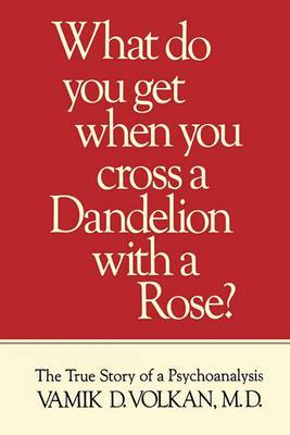 What Do You Get When You Cross a Dandelion with a Rose?: The True Story of a Psychoanalysis