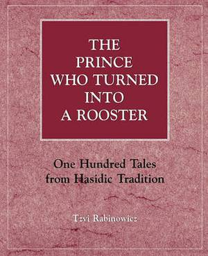 The Prince Who Turned into a Rooster: One Hundred Tales Form Hasidic Tradition