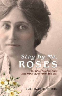Stay by Me, Roses: The Life of American Artist Alice Archer Sewall James, 1870-1955