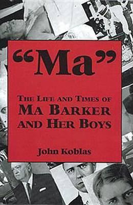 Ma: The Life and Times of Ma Barker and Her Boys