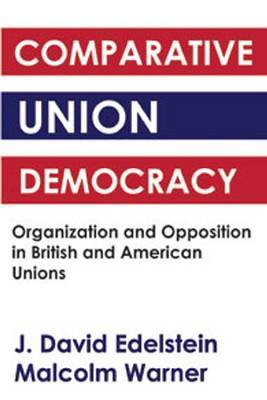 Comparative Union Democracy: Organization and Opposition in British and American Unions