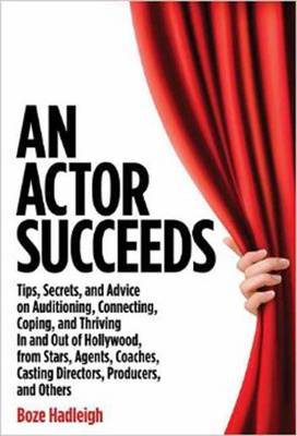Actor Succeeds: Tips, Secrets and Advice on Auditioning, Connecting, Coping and Thriving