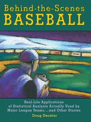 Behind-The-Scenes Baseball: Real-Life Applications of Statistical Analysis Actually Used by Major League Teams...and Other Stories
