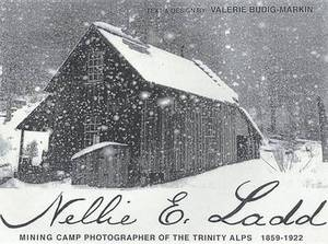Nellie E. Ladd: Mining Camp Photographer of the Trinity Alps, 1859-1922