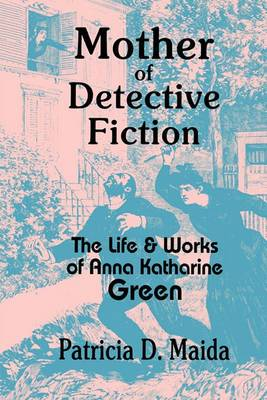 Mother of Detective Fiction: the Life and Works of Anna Katharine Green