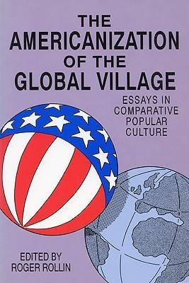 The Americanization of the Global Village: Essays in Comparative Popular Culture