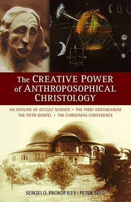 The Creative Power of Anthroposophical Christology: An Outline of Occult Science the First Goetheanum the Fifth Gospel the Christmas Conference