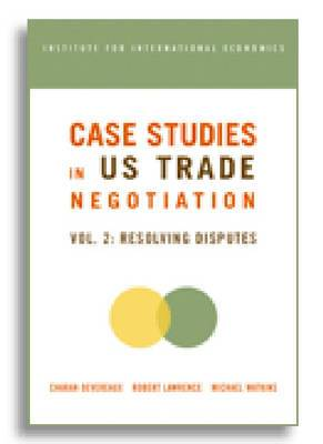 Case Studies in US Trade Negotiation: Resolving Disputes: v. 2: Resolving Disputes