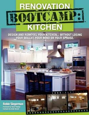 Renovation Boot Camp: Kitchen: Design and Remodel Your Kitchen...Without Losing Your Wallet, Your Mind or Your Spouse