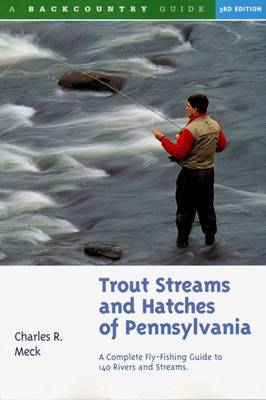 Trout Streams and Hatches of Pennsylvania: A Complete Fly-Fishing Guide to 140 Rivers and Streams