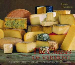 The Cheeses of Vermont: A Gourmet Guide to Vermont's Artisanal Cheesemakers