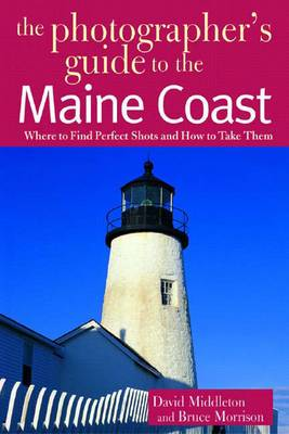 The Photographer's Guide to the Maine Coast: Where to Find Perfect Shots and How to Take Them