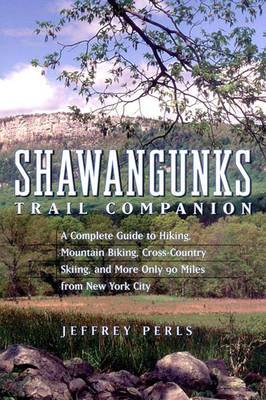 Shawangunks Trail Companion: A Complete Guide to Hiking, Mountain Biking, Cross-country Skiing and More, Only 90 Miles from New York City
