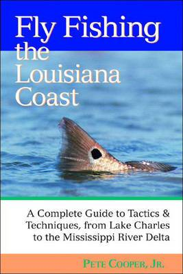 Fly Fishing the Louisiana Coast: The Complete Guide to Tactics and Techniques, from Lake Charles to the Mississippi River Delta