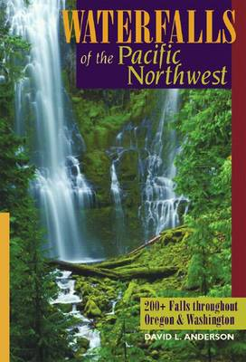 Waterfalls of the Pacific Northwest: 200+ Falls Throughout Oregon and Washington