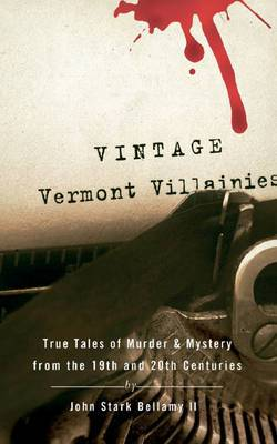 Vintage Vermont Villainies: True Tales of Murder and Mystery from the 19th and 20th Centuries