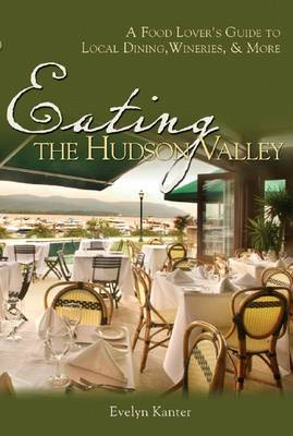 Eating the Hudson Valley: A Food Lover's Guide to Local Dining, Wineries and More