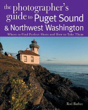 The Photographer's Guide to Puget Sound: Where to Find the Perfect Shots and How to Take Them