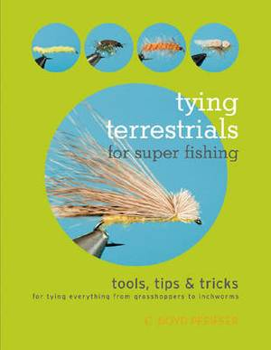 Tying Terrestrials for Super Fishing: Tools, Tricks & Tips for Tying Everything from Grasshoppers to Inchworms