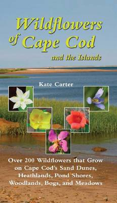 Wildflowers of Cape Cod and the Islands: 150 Wildflowers That Grow on Cape Cod's Sand Dunes, Heathlands, Ponds, Woodlands, Bogs and Meadows
