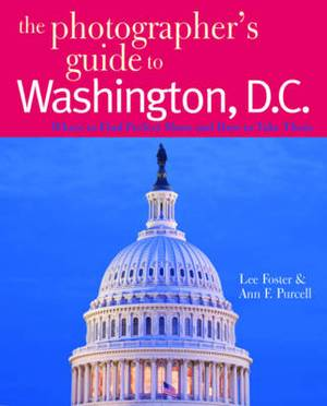 The Photographer's Guide to Washington, D.C.: Where to Find Perfect Shots and How to Take Them
