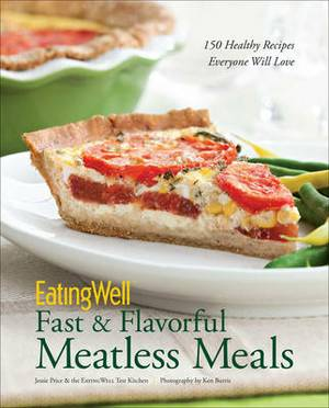 EatingWell Fast & Flavorful Meatless Meals: 150 Healthy Recipes Everyone Will Love