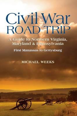 Civil War Road Trip, Volume I: A Guide to Northern Virginia, Maryland & Pennsylvania, 1861-1863: First Manassas to Gettysburg