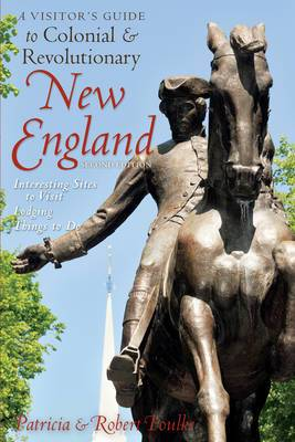 A Visitor's Guide to Colonial and Revolutionary New England: Interesting Sites to Visit, Lodging, Dining, Things to Do