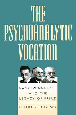 The Psychoanalytic Vocation: Rank, Winnicott, and the Legacy of Freud