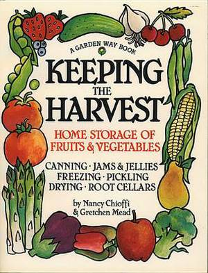 Keeping the Harvest: Preserving Your Fruits, Vegetables and Herbs, Canning, Jams and Jellies, Freezing, Pickling, Drying, Curing, Cold Storage