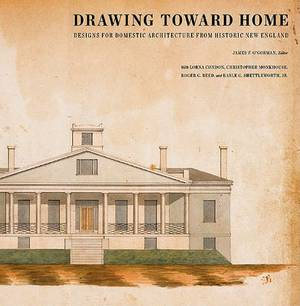 Drawing Toward Home: Designs for Domestic Architecture from Historic New England