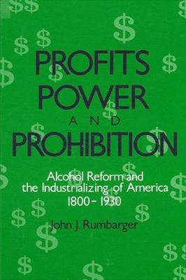 Profits, Power, and Prohibition: American Alcohol Reform and the Industrializing of America, 1800-1930