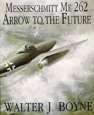 The Messerschmitt ME 262: Arrow to the Future
