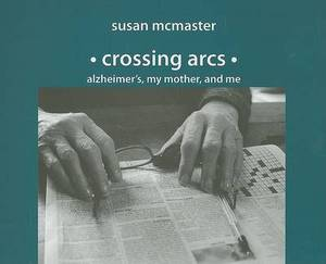 Crossing Arcs: Alzheimer's, My Mother, and Me