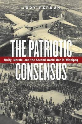 The Patriotic Consensus: Unity, Morale, and the Second World War in Winnipeg