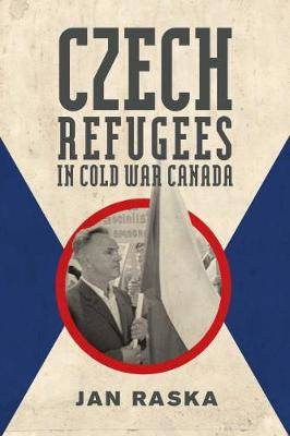 Czech Refugees in Cold War Canada: 1945-1989