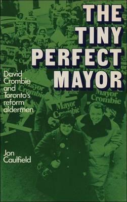 The Tiny Perfect Mayor: David Crombie and Toronto's Reform Alderman