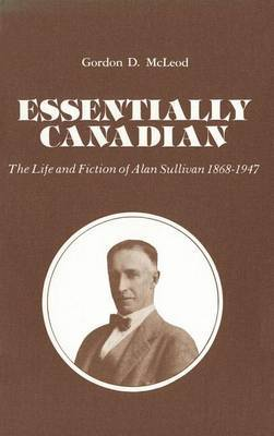 Essentially Canadian: The Life and Fiction of Alan Sullivan 1868-1947
