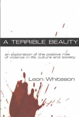 A Terrible Beauty: An Exploration of the Positive Role of Violence in Life, Culture and Society