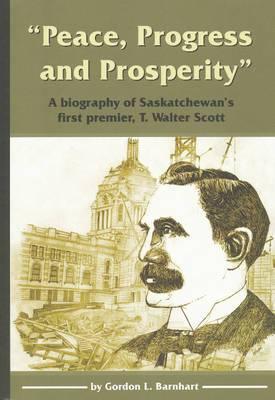 Peace, Progress and Prosperity : A Biography of Saskatchewan's First Premier, T. Walter Scott