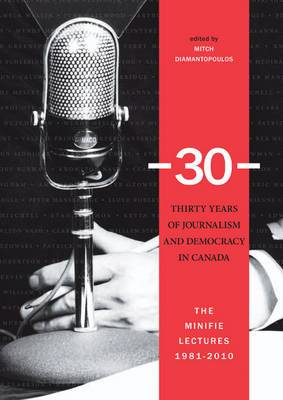 30 -- Thirty Years of Journalism & Democracy in Canada: The Minifie Lectures, 1981-2010
