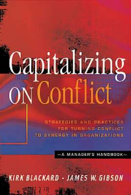 Capitalizing on Conflict: Strategies and Practices for Turning Conflict to Synergy in Organizations - a Manager's Handbook