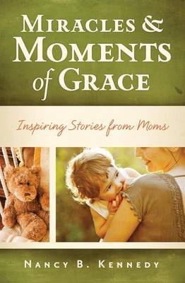 Miracles & Moments of Grace  : Inspiring Stories from Moms