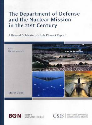 The Department of Defense and the Nuclear Mission in the 21st Century: A Beyond Goldwater-Nichols Phase 4 Report